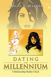 Dating in the Millennium - A Relationship Reality Check ebook by Alicia S. Walker