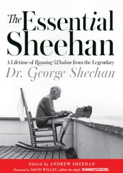 The Essential Sheehan - A Lifetime of Running Wisdom from the Legendary Dr. George Sheehan ebook by George Sheehan,Andrew Sheehan