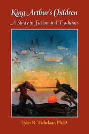 King Arthur's Children - A Study In Fiction And Tradition ebook by Tyler R. Tichelaar