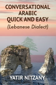 Conversational Arabic Quick and Easy - The Most Innovative Technique to Learn Lebanese Arabic Dialect! A Levantine Colloquial. ebook by Yatir Nitzany