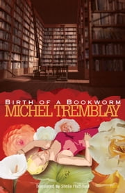 Birth of a Bookworm ebook by Michel Tremblay,Sheila Fischman