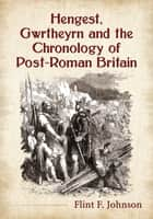 Hengest, Gwrtheyrn and the Chronology of Post-Roman Britain ebook by Flint F. Johnson