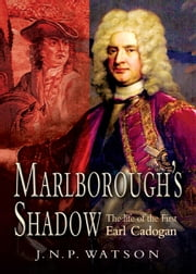 Marlborough's Shadow - The Life of The 1st Earl Cadogan ebook by J Watson