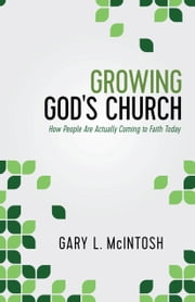 Growing God's Church - How People Are Actually Coming to Faith Today ebook by Gary L. McIntosh