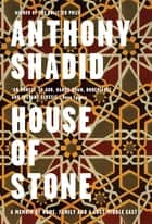 House of Stone - A Memoir of Home, Family and a Lost Middle East ebook by Anthony Shadid