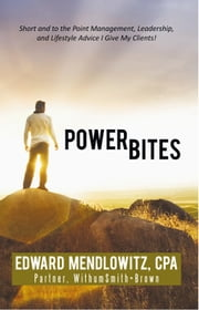 Power Bites - Short and to the Point Management, Leadership, and Lifestyle Advice I Give My Clients! ebook by Edward Mendlowitz, CPA