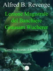 Lezione Magistrale del Banchiere Grausam Wucherer ebook by Alfred B. Revenge