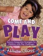 Come and Play - Sensory-Integration Strategies for Children with Play Challenges ebook by Aerial Cross