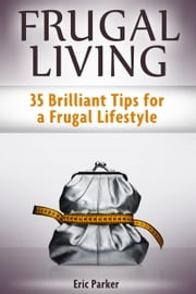 Frugal Living: 35 Brilliant Tips for a Frugal Lifestyle ebook by Eric Parker