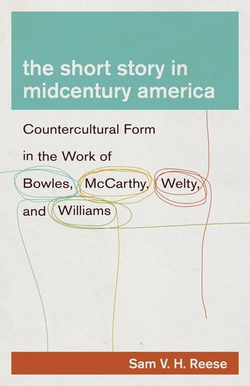 The Short Story in Midcentury America - Countercultural Form in the Work of Bowles, McCarthy, Welty, and Williams ebook by Sam V. H. Reese