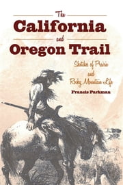 The California and Oregon Trail - Sketches of Prairie and Rocky Mountain Life ebook by Francis Parkman