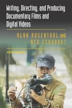 Writing, Directing, and Producing Documentary Films and Digital Videos ebook by Alan Rosenthal, Ned Eckhardt