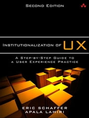 Institutionalization of UX - A Step-by-Step Guide to a User Experience Practice ebook by Eric Schaffer,Apala Lahiri