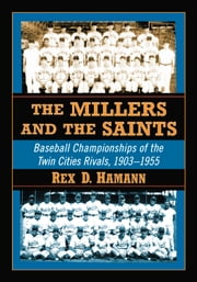 The Millers and the Saints - Baseball Championships of the Twin Cities Rivals, 1903�1955 ebook by Rex D. Hamann