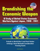 Brandishing the Economic Weapon: A Study of United States Economic Warfare Against Japan, 1940 - 1941, Prelude to World War II and Pearl Harbor, Embargo, Naval Blockade Consideration, Freezing Assets ebook by Progressive Management