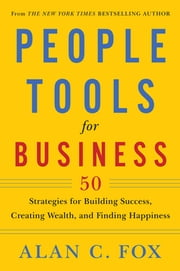 People Tools for Business - 50 Strategies for Building Success, Creating Wealth, and Finding Happiness ebook by Alan  C. Fox