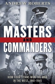 Masters and Commanders - How Four Titans Won the War in the West, 1941-1945 ebook by Andrew Roberts