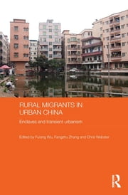 Rural Migrants in Urban China - Enclaves and Transient Urbanism ebook by Fulong Wu,Fangzhu Zhang,Chris Webster