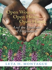 Open Wound, Open Heart, Open Hands - And the Freedom of Forgiveness ebook by Leta H. Montague