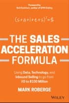The Sales Acceleration Formula - Using Data, Technology, and Inbound Selling to go from $0 to $100 Million ebook by Mark Roberge