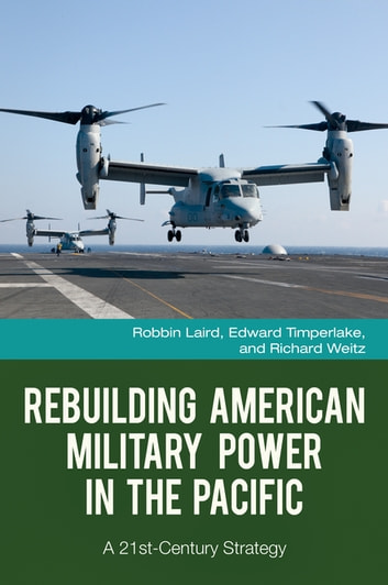Rebuilding American Military Power in the Pacific: A 21st-Century Strategy - A 21st-Century Strategy ebook by Robbin F. Laird,Edward Timperlake,Richard Weitz