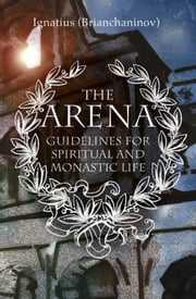 The Arena - Guidelines for Spiritual and Monastic Life ebook by Ignatius Brianchaninov,Kallistos Timothy Ware