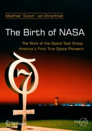 The Birth of NASA - The Work of the Space Task Group, America's First True Space Pioneers ebook by Dutch von Ehrenfried