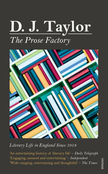 The Prose Factory - Literary Life in Britain Since 1918 ebook by D J Taylor