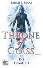 Throne of Glass 1 - Die Erwählte - Roman ebook by Sarah J. Maas, Ilse Layer