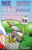 Me, Men, Menopause: A Funny Thing Happened On My Way To 50 ebook by Beth Allan