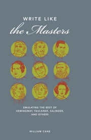 Write Like the Masters: Emulating the Best of Hemingway, Faulkner, Salinger, and Others ebook by Cane, William