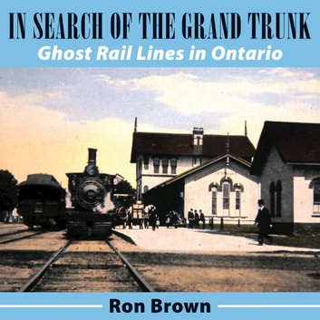 In Search of the Grand Trunk - Ghost Rail Lines in Ontario ebook by Ron Brown