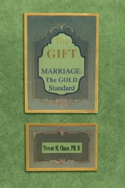 The Gift - Marriage: The GOLD Standard ebook by Dr. Trevor M. Chase