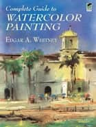 Complete Guide to Watercolor Painting ebook by Edgar A. Whitney