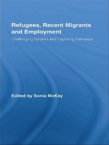 Refugees, Recent Migrants and Employment - Challenging Barriers and Exploring Pathways ebook by