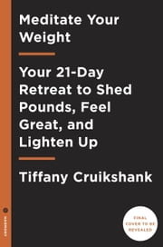 Meditate Your Weight - The 21-Day Retreat to Optimize Your Metabolism and Feel Great ebook by Tiffany Cruikshank