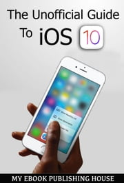 The Unofficial Guide To iOS 10 ebook by My Ebook Publishing House