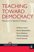Teaching Toward Democracy - Educators as Agents of Change ebook by William Ayers, Kevin Kumashiro, Erica Meiners,...
