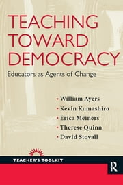 Teaching Toward Democracy - Educators as Agents of Change ebook by William Ayers,Kevin Kumashiro,Erica Meiners,Therese Quinn,David Stovall