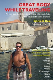 Great Body While Traveling - Complete Guide to Getting into Shape While Traveling ebook by Chris R. Rea