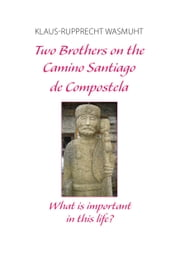Two Brothers on the Camino Santiago de Compostela - What is important in this life? ebook by Klaus-Rupprecht Wasmuht