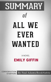 Summary of All We Ever Wanted: A Novel by Emily Giffin | Conversation Starters ebook by Paul Adams