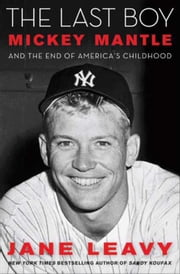 The Last Boy - Mickey Mantle and the End of America's Childhood ebook by Jane Leavy