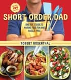 Short Order Dad - One Guy?s Guide to Making Food Fun and Hassle-Free ebook by
