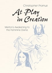 At Play in Creation - Merton's Awakening to the Feminine Divine ebook by Christopher Pramuk