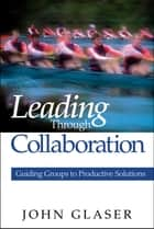 Leading Through Collaboration ebook by Dr. John P. Glaser