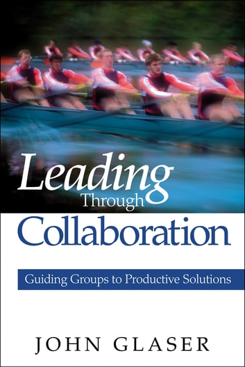 Leading Through Collaboration - Guiding Groups to Productive Solutions ebook by Dr. John P. Glaser