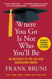 Where You Go Is Not Who You'll Be - An Antidote to the College Admissions Mania ebook by Frank Bruni