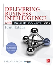 Delivering Business Intelligence with Microsoft SQL Server 2016, Fourth Edition ebook by Brian Larson