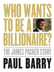 Who wants to be a Billionaire? - The James Packer story ebook by Paul Barry